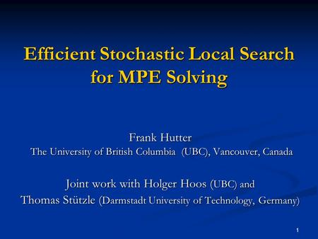 1 Efficient Stochastic Local Search for MPE Solving Frank Hutter The University of British Columbia (UBC), Vancouver, Canada Joint work with Holger Hoos.