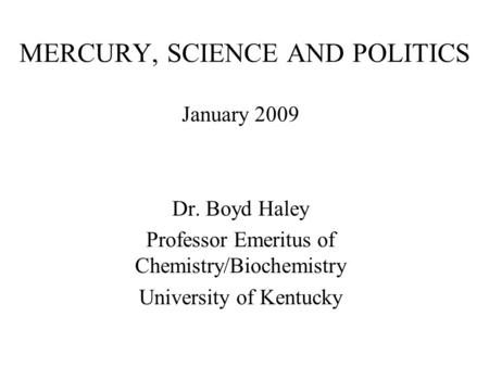 MERCURY, SCIENCE AND POLITICS January 2009 Dr. Boyd Haley Professor Emeritus of Chemistry/Biochemistry University of Kentucky.
