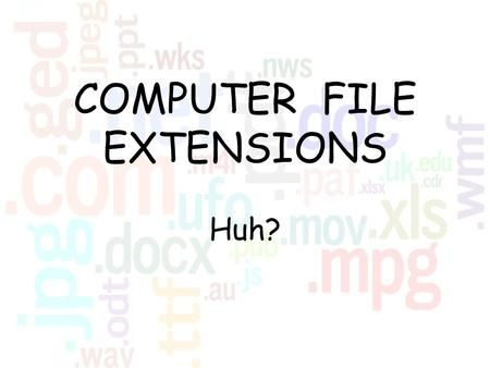 COMPUTER FILE EXTENSIONS Huh?. What are they? File extensions are the two, three, or four letters that come after the period in a computer file name: