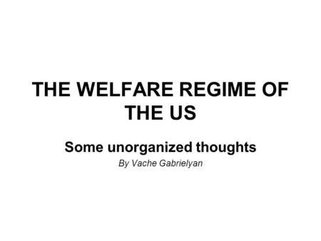 THE WELFARE REGIME OF THE US Some unorganized thoughts By Vache Gabrielyan.