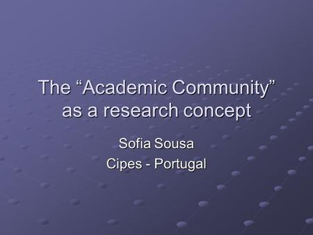 "The ""Academic Community"" as a research concept Sofia Sousa Cipes - Portugal."
