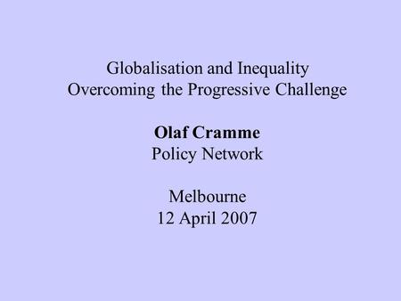 Globalisation and Inequality Overcoming the Progressive Challenge Olaf Cramme Policy Network Melbourne 12 April 2007.