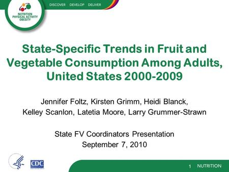 State-Specific Trends in Fruit and Vegetable Consumption Among Adults, United States 2000-2009 Jennifer Foltz, Kirsten Grimm, Heidi Blanck, Kelley Scanlon,