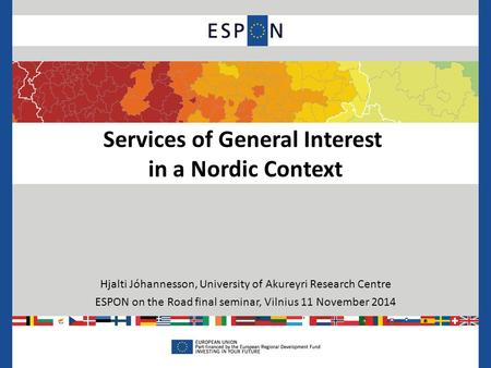 Services of General Interest in a Nordic Context Hjalti Jóhannesson, University of Akureyri Research Centre ESPON on the Road final seminar, Vilnius 11.