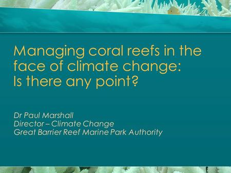 Managing coral reefs in the face of climate change: Is there any point? Dr Paul Marshall Director – Climate Change Great Barrier Reef Marine Park Authority.