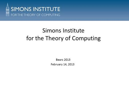 Simons Institute for the Theory of Computing Bears 2013 February 14, 2013.