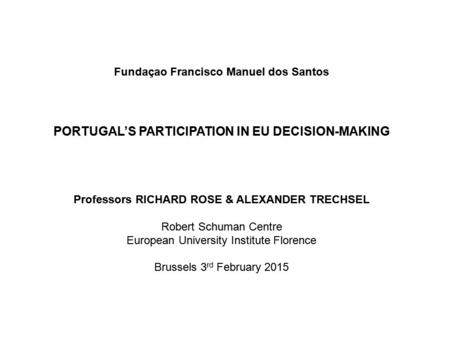 Fundaçao Francisco Manuel dos Santos PORTUGAL'S PARTICIPATION IN EU DECISION-MAKING Professors RICHARD ROSE & ALEXANDER TRECHSEL Robert Schuman Centre.