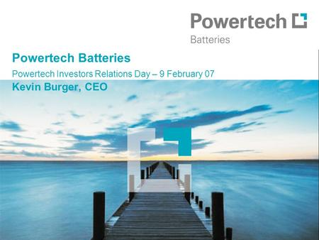Powertech Batteries Powertech Investors Relations Day – 9 February 07 Kevin Burger, CEO.