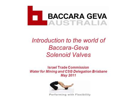 Introduction to the world of Baccara-Geva Solenoid Valves Israel Trade Commission Water for Mining and CSG Delegation Brisbane May 2011.