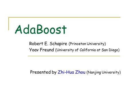 AdaBoost Robert E. Schapire (Princeton University) Yoav Freund (University of California at San Diego) Presented by Zhi-Hua Zhou (Nanjing University)