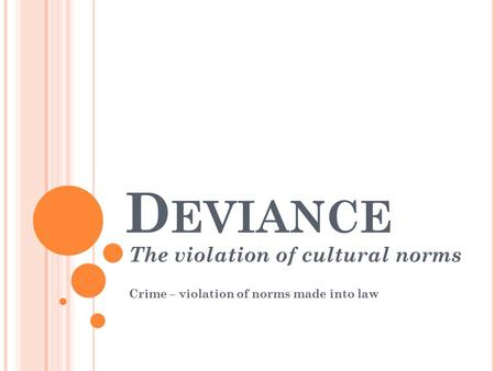 D EVIANCE The violation of cultural norms Crime – violation of norms made into law.