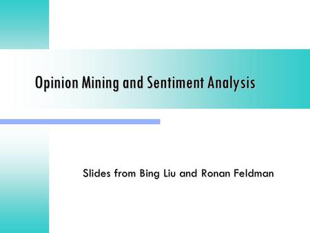 Opinion Mining and Sentiment Analysis Slides from Bing Liu and Ronan Feldman.