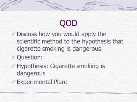 QOD Discuss how you would apply the scientific method to the hypothesis that cigarette smoking is dangerous. Question: Hypothesis: Cigarette smoking is.