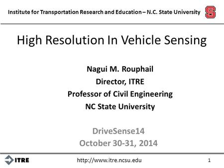 Institute for Transportation Research and Education – N.C. State University High Resolution In Vehicle Sensing Nagui M. Rouphail.