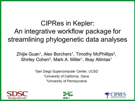 Biology.sdsc.edu CIPRes in Kepler: An integrative workflow package for streamlining phylogenetic data analyses Zhijie Guan 1, Alex Borchers 1, Timothy.