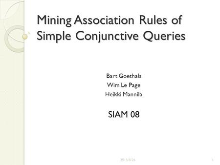 Mining Association Rules of Simple Conjunctive Queries Bart Goethals Wim Le Page Heikki Mannila SIAM 08 2015/8/261.