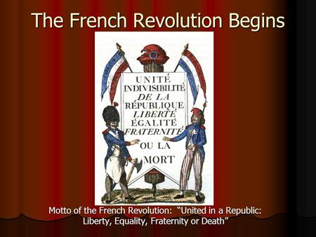 "The French Revolution Begins Motto of the French Revolution: ""United in a Republic: Liberty, Equality, Fraternity or Death"""