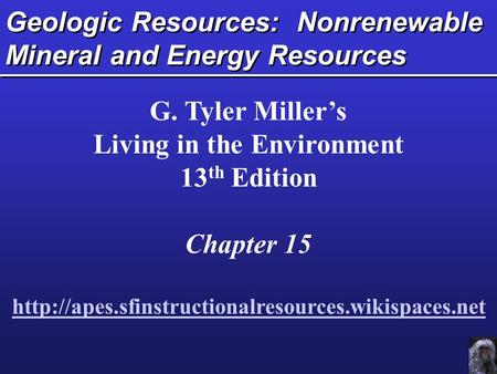 Geologic Resources: Nonrenewable Mineral and Energy Resources G. Tyler Miller's Living in the Environment 13 th Edition Chapter 15