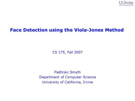 Face Detection using the Viola-Jones Method CS 175, Fall 2007 Padhraic Smyth Department of Computer Science University of California, Irvine.