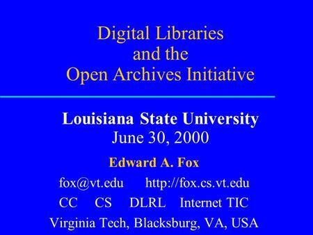 Digital Libraries and the Open Archives Initiative Louisiana State University June 30, 2000 Edward A. Fox  CC CS DLRL Internet.
