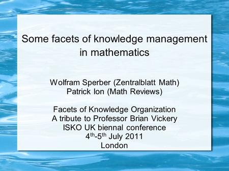 Some facets of knowledge management in mathematics Wolfram Sperber (Zentralblatt Math) Patrick Ion (Math Reviews) Facets of Knowledge Organization A tribute.