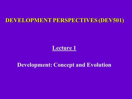 DEVELOPMENT PERSPECTIVES (DEV501) Lecture 1 Development: Concept and Evolution.