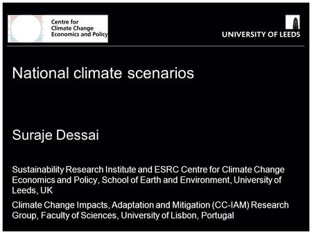 School of something FACULTY OF OTHER National climate scenarios Suraje Dessai Sustainability Research Institute and ESRC Centre for Climate Change Economics.