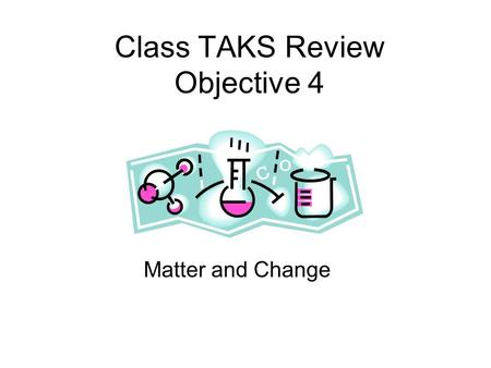 Class TAKS Review Objective 4 Matter and Change Matter Anything that has mass and takes up space. Energy is NOT matter.
