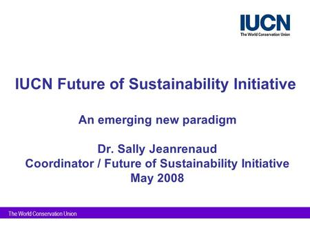 The World Conservation Union IUCN Future of Sustainability Initiative An emerging new paradigm Dr. Sally Jeanrenaud Coordinator / Future of Sustainability.