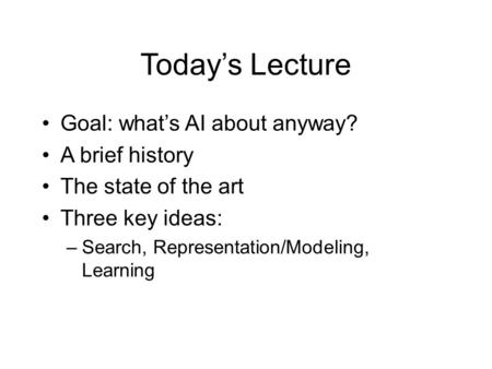 Today's Lecture Goal: what's AI about anyway? A brief history The state of the art Three key ideas: –Search, Representation/Modeling, Learning.