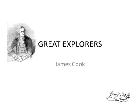 GREAT EXPLORERS James Cook. BASIC INFORMATION NAME: Captain James Cook BORN: 7. NOVEMBER 1728, ENGLAND DIED: 14. FEBRUARY 1779, HAVAJI NATIONALITY: BRITISH.