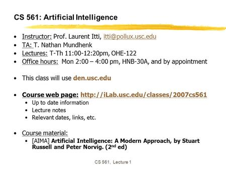 CS 561, Lecture 1 CS 561: Artificial Intelligence Instructor: Prof. Laurent Itti, TA: T. Nathan Mundhenk Lectures:
