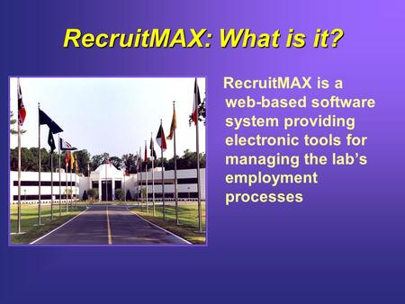 RecruitMAX: What is it? RecruitMAX is a web-based software system providing electronic tools for managing the lab's employment processes.