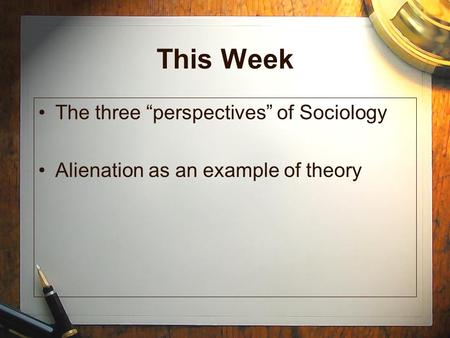 "This Week The three ""perspectives"" of Sociology Alienation as an example of theory."