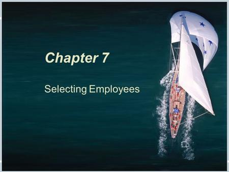 Fundamentals of Human Resource Management, 10/e, DeCenzo/Robbins Chapter 7, slide 1 Chapter 7 Selecting Employees.