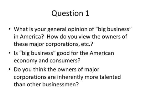 "Question 1 What is your general opinion of ""big business"" in America? How do you view the owners of these major corporations, etc.? Is ""big business"" good."