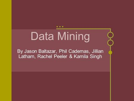Data Mining By Jason Baltazar, Phil Cademas, Jillian Latham, Rachel Peeler & Kamila Singh.