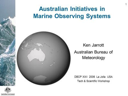 1 Australian Initiatives in Marine Observing Systems Ken Jarrott Australian Bureau of Meteorology DBCP XXII 2006 La Jolla USA Tech & Scientific Workshop.