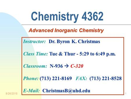 8/26/20151 Chemistry 4362 Advanced Inorganic Chemistry Dr. Byron K. Christmas Instructor: Dr. Byron K. Christmas Tue & Thur - 5:29 to 6:49 p.m. Class.