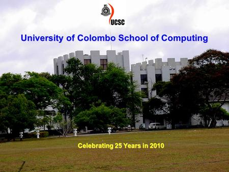 1 University of Colombo School of Computing Celebrating 25 Years in 2010.