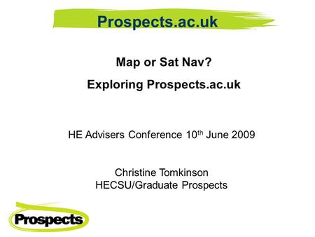 Map or Sat Nav? Exploring Prospects.ac.uk HE Advisers Conference 10 th June 2009 Christine Tomkinson HECSU/Graduate Prospects Prospects.ac.uk.