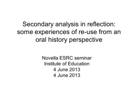 Secondary analysis in reflection: some experiences of re-use from an oral history perspective Novella ESRC seminar Institute of Education 4 June 2013.