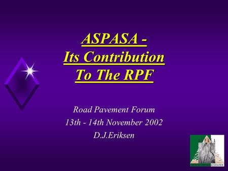 ASPASA - Its Contribution To The RPF Road Pavement Forum 13th - 14th November 2002 D.J.Eriksen.