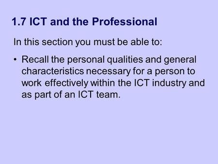 1.7 ICT and the Professional In this section you must be able to: Recall the personal qualities and general characteristics necessary for a person to work.