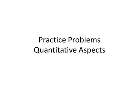Practice Problems Quantitative Aspects. How to keep things straight when solving quantitative problems: First identify what you are being asked to find.