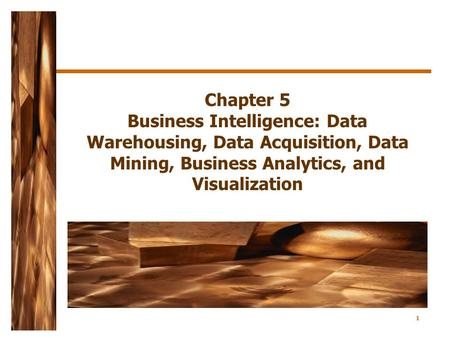 1 Chapter 5 Business Intelligence: Data Warehousing, Data Acquisition, Data Mining, Business Analytics, and Visualization.