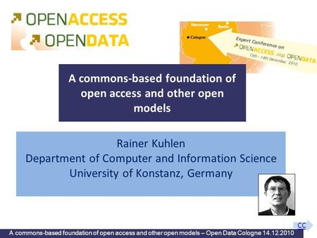 A commons-based foundation of open access and other open models – Open Data Cologne 14.12.2010 Rainer Kuhlen Department of Computer and Information Science.