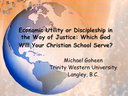 Economic Utility or Discipleship in the Way of Justice: Which God Will Your Christian School Serve? Michael Goheen Trinity Western University Langley,