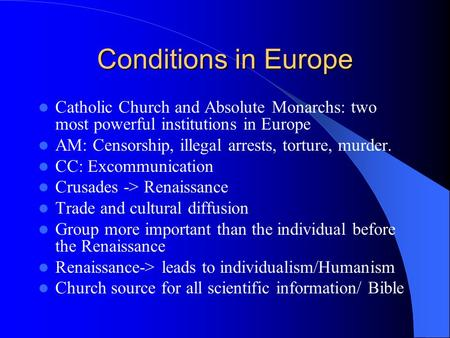 Conditions in Europe Catholic Church and Absolute Monarchs: two most powerful institutions in Europe AM: Censorship, illegal arrests, torture, murder.