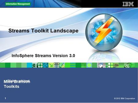 Click to add text © 2012 IBM Corporation 1 Streams Toolkit Landscape InfoSphere Streams Version 3.0 Mike Branson Toolkits.